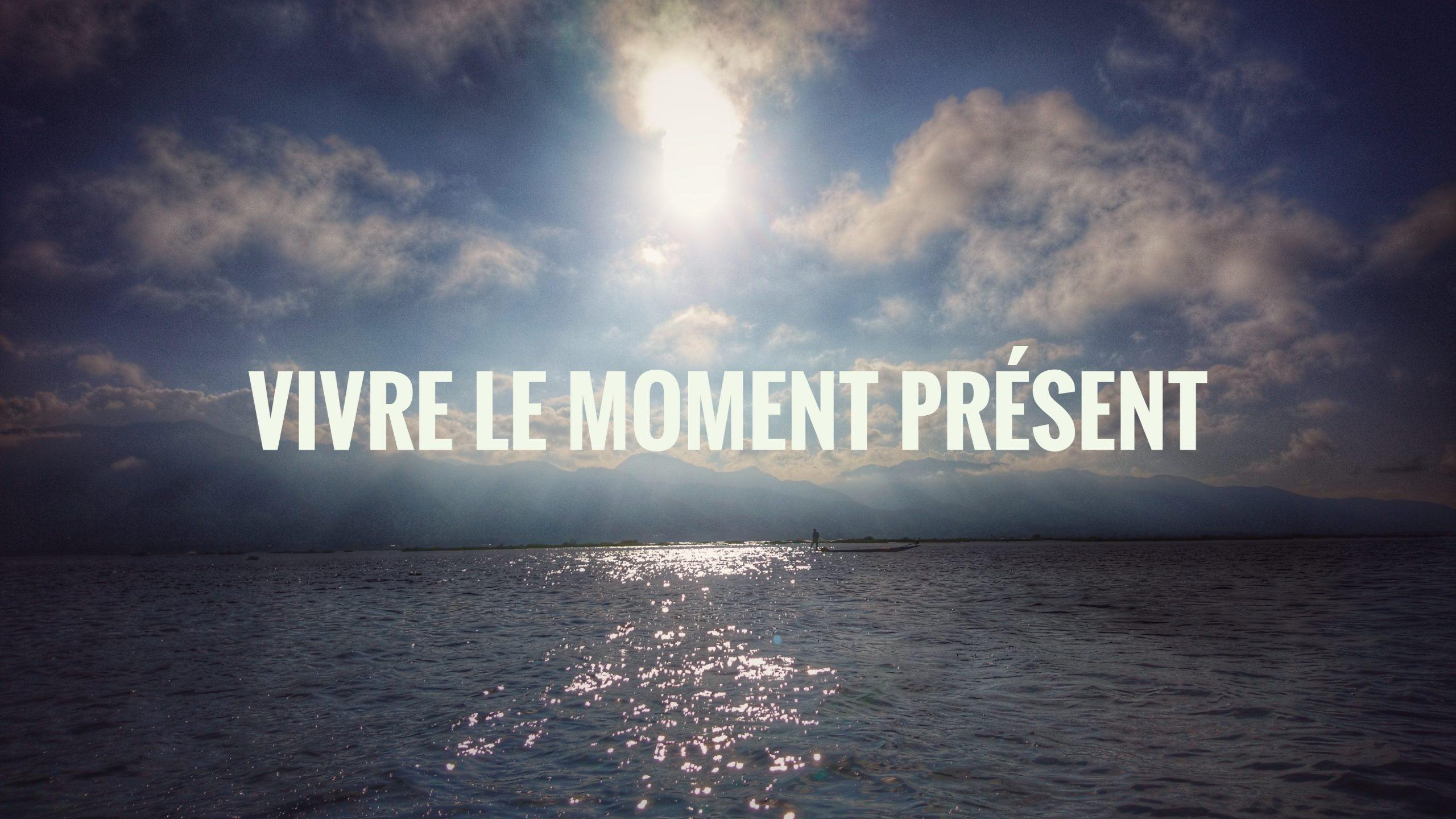 Vivre le moment présent : pourquoi et comment